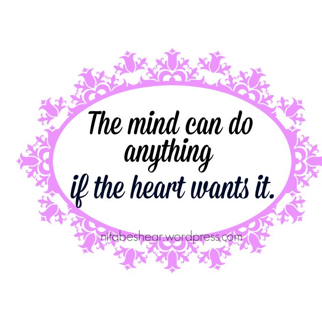 the mind can do anything if the heart wants