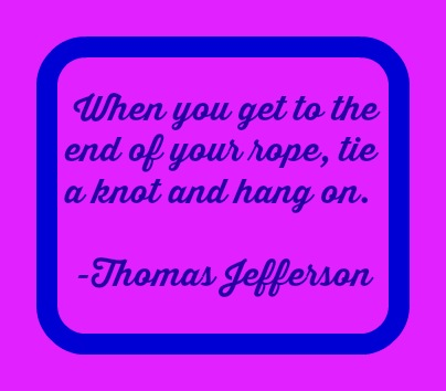 when you get to the end of your rope.